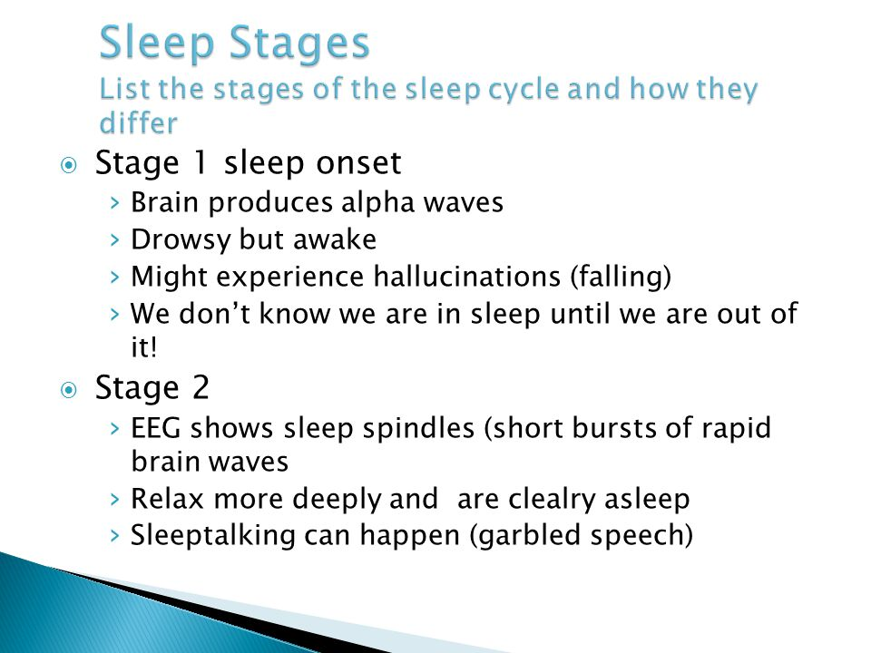  Stage 1 sleep onset › Brain produces alpha waves › Drowsy but awake › Might experience hallucinations (falling) › We don't know we are in sleep unti