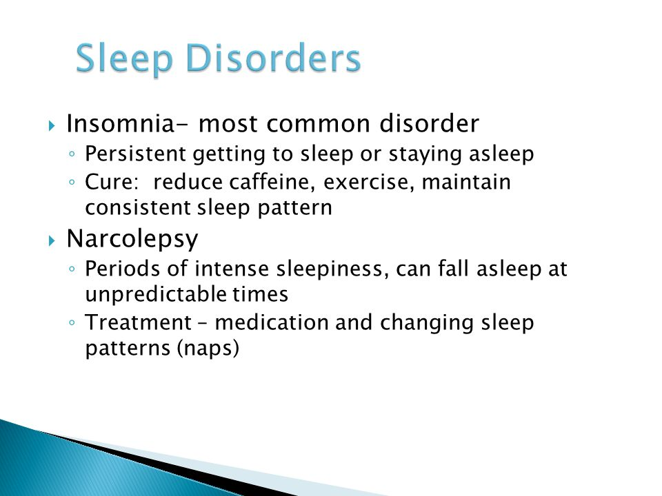  Insomnia- most common disorder ◦ Persistent getting to sleep or staying asleep ◦ Cure: reduce caffeine, exercise, maintain consistent sleep pattern