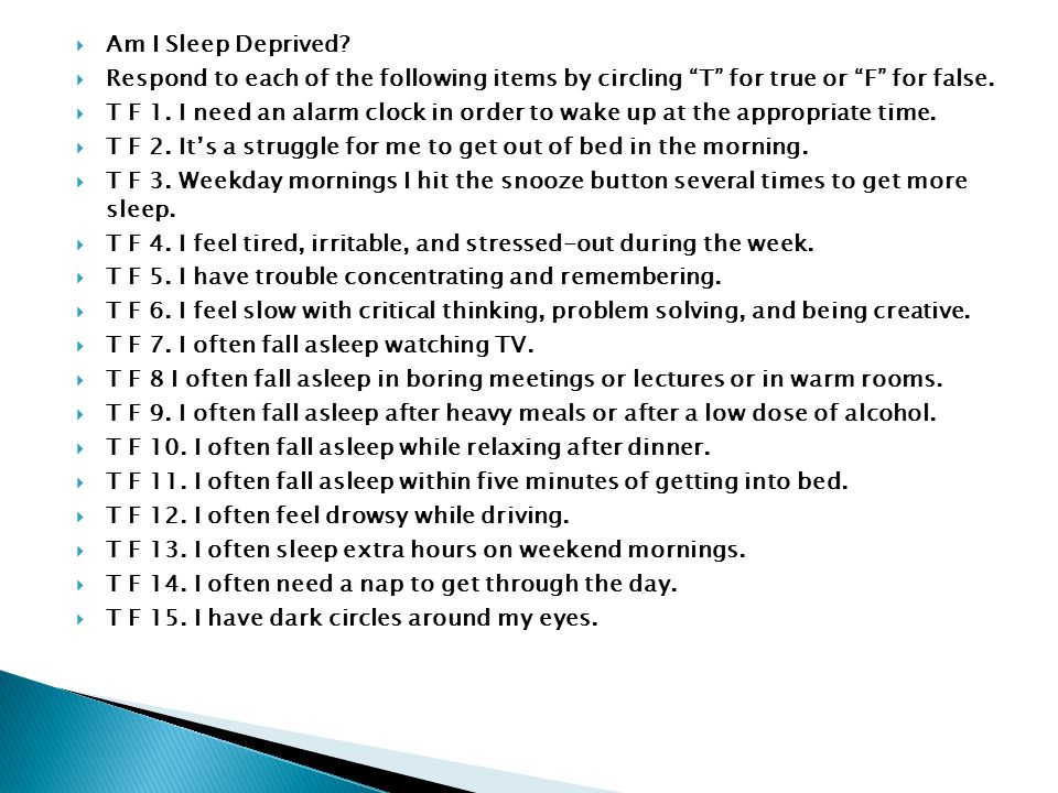 """ Am I Sleep Deprived?  Respond to each of the following items by circling """"T"""" for true or """"F"""" for false.  T F 1. I need an alarm clock in order to"""