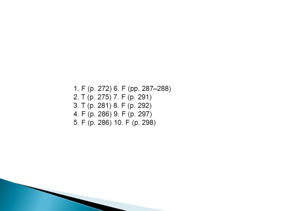 1. F (p. 272) 6. F (pp. 287–288) 2. T (p. 275) 7. F (p. 291) 3. T (p. 281) 8. F (p. 292) 4. F (p. 286) 9. F (p. 297) 5. F (p. 286) 10. F (p. 298)