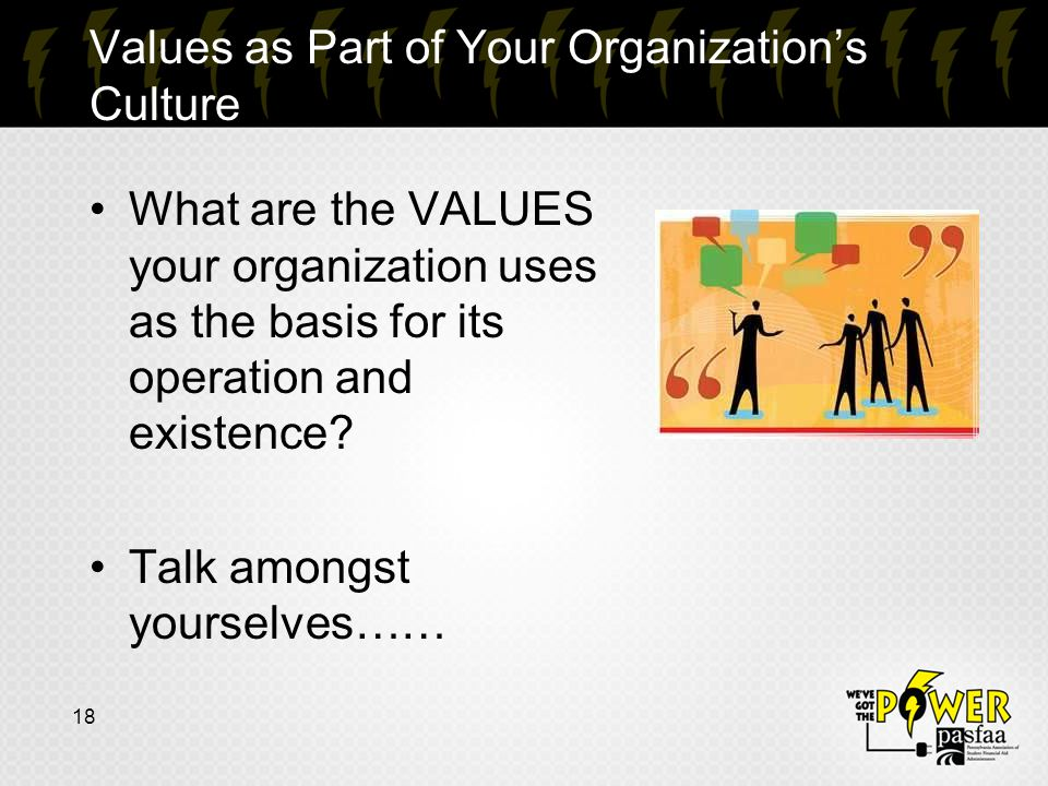 Values as Part of Your Organization's Culture 18 What are the VALUES your organization uses as the basis for its operation and existence.