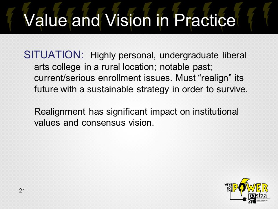 Value and Vision in Practice 21 SITUATION: Highly personal, undergraduate liberal arts college in a rural location; notable past; current/serious enrollment issues.
