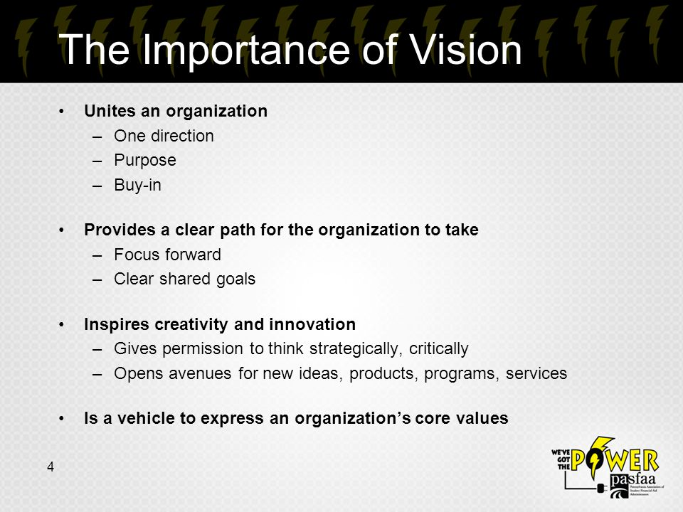 The Importance of Vision Unites an organization –One direction –Purpose –Buy-in Provides a clear path for the organization to take –Focus forward –Clear shared goals Inspires creativity and innovation –Gives permission to think strategically, critically –Opens avenues for new ideas, products, programs, services Is a vehicle to express an organization's core values 4