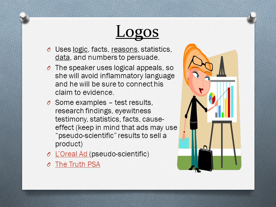 Logos O Uses logic, facts, reasons, statistics, data, and numbers to persuade. O The speaker uses logical appeals, so she will avoid inflammatory lang