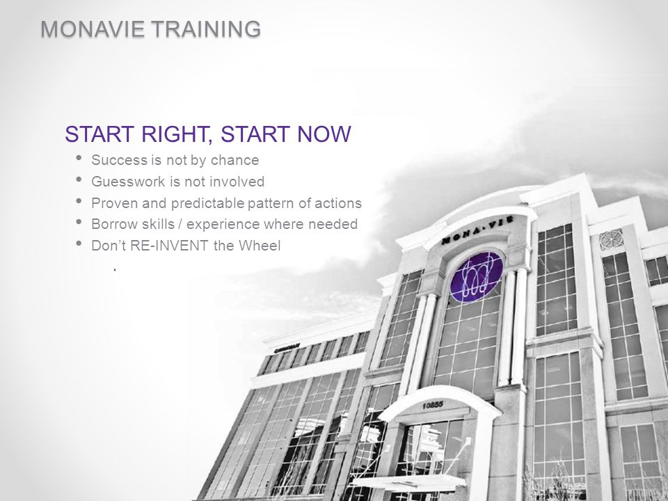 MONAVIE TRAINING START RIGHT, START NOW Success is not by chance Guesswork is not involved Proven and predictable pattern of actions Borrow skills / e
