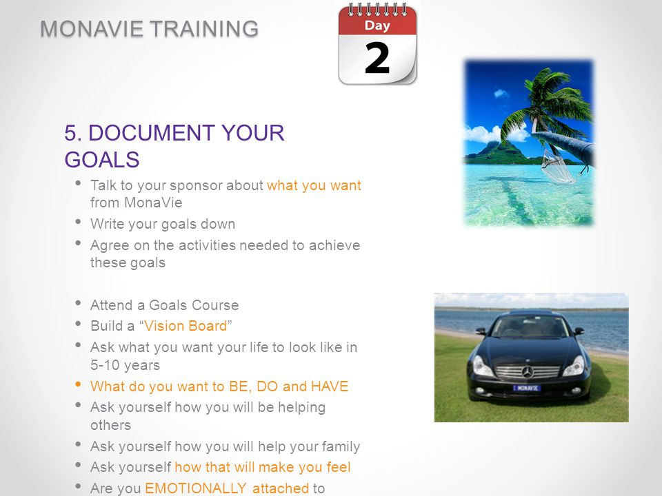 MONAVIE TRAINING 5. DOCUMENT YOUR GOALS Talk to your sponsor about what you want from MonaVie Write your goals down Agree on the activities needed to