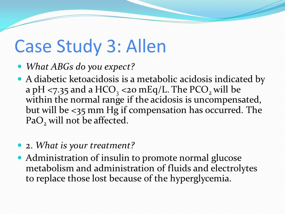 Case Study 3: Allen What ABGs do you expect? A diabetic ketoacidosis is a metabolic acidosis indicated by a pH <7.35 and a HCO 3 <20 mEq/L. The PCO 2