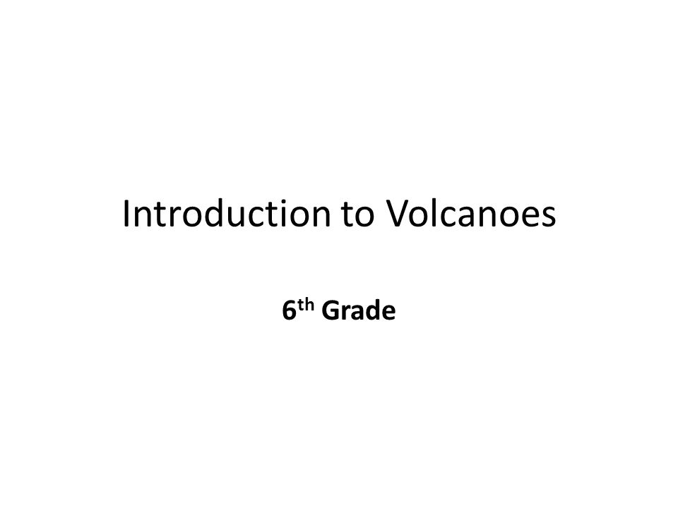 Introduction to Volcanoes 6 th Grade