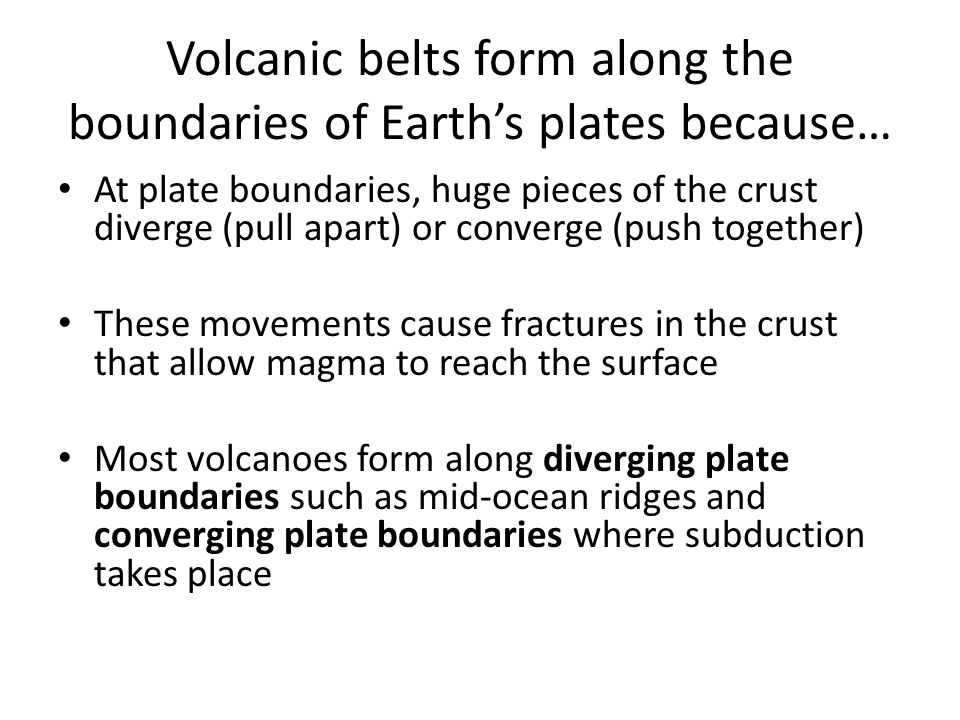 Volcanic belts form along the boundaries of Earth's plates because… At plate boundaries, huge pieces of the crust diverge (pull apart) or converge (pu
