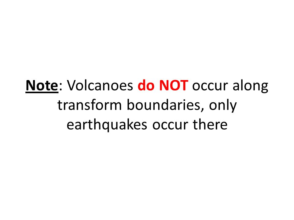 Note: Volcanoes do NOT occur along transform boundaries, only earthquakes occur there