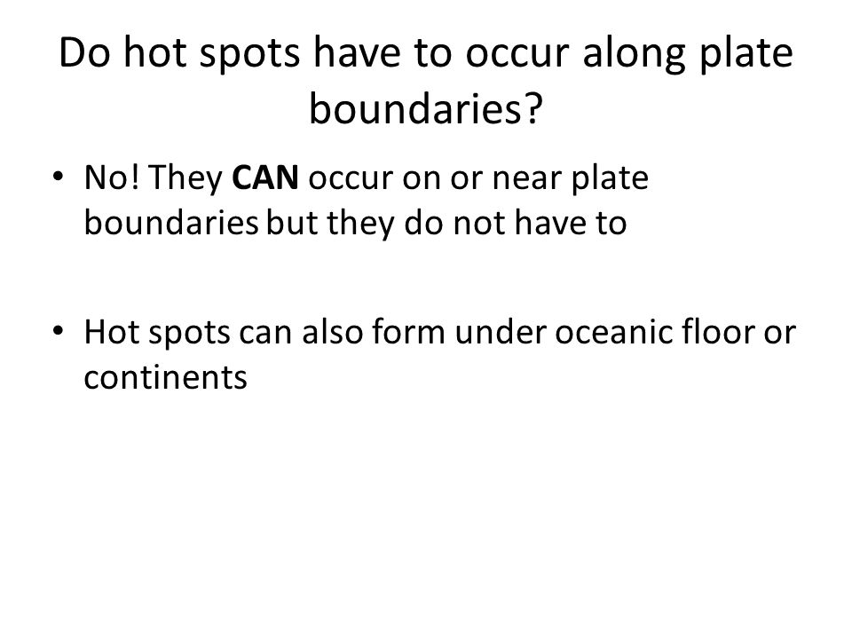 Do hot spots have to occur along plate boundaries? No! They CAN occur on or near plate boundaries but they do not have to Hot spots can also form unde