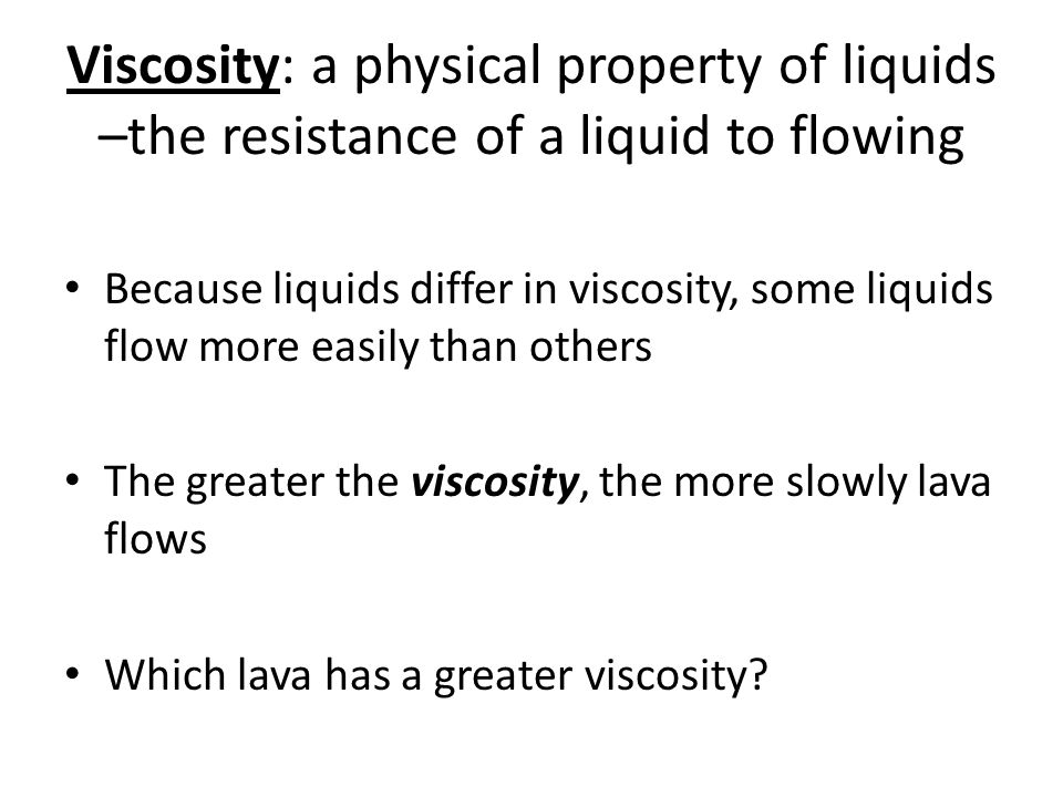 Viscosity: a physical property of liquids –the resistance of a liquid to flowing Because liquids differ in viscosity, some liquids flow more easily th