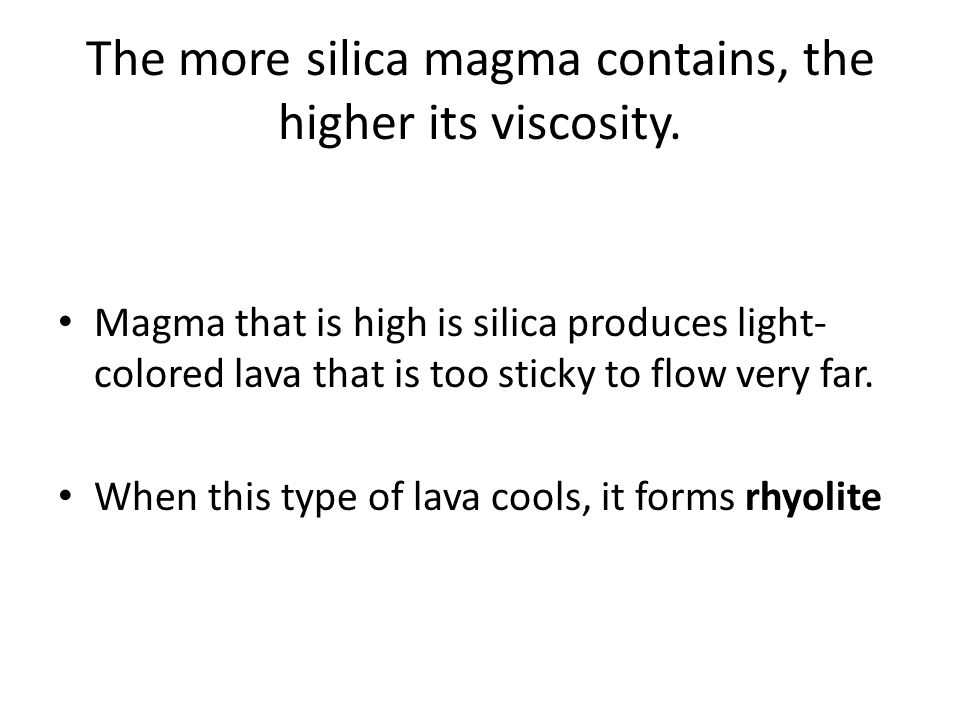 The more silica magma contains, the higher its viscosity. Magma that is high is silica produces light- colored lava that is too sticky to flow very fa