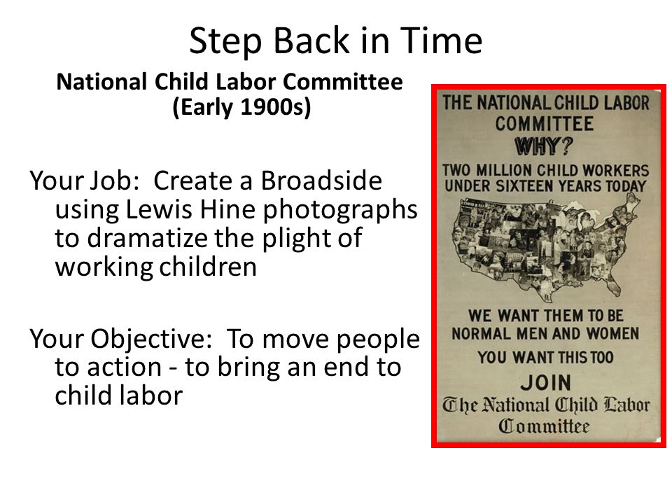Step Back in Time National Child Labor Committee (Early 1900s) Your Job: Create a Broadside using Lewis Hine photographs to dramatize the plight of wo