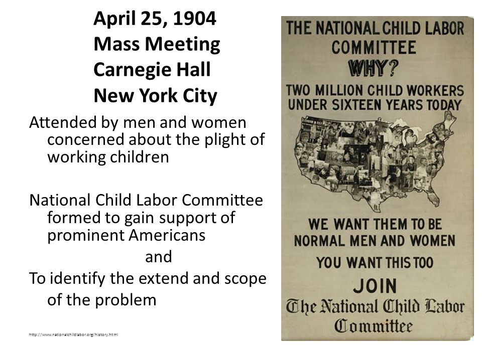 April 25, 1904 Mass Meeting Carnegie Hall New York City Attended by men and women concerned about the plight of working children National Child Labor