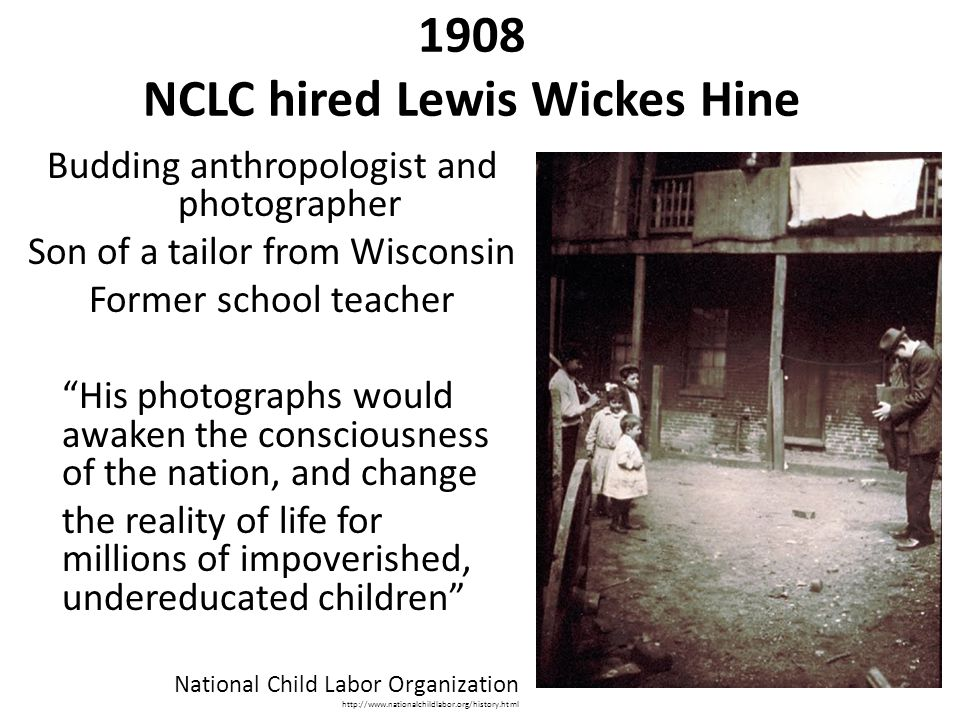 "1908 NCLC hired Lewis Wickes Hine Budding anthropologist and photographer Son of a tailor from Wisconsin Former school teacher ""His photographs would"