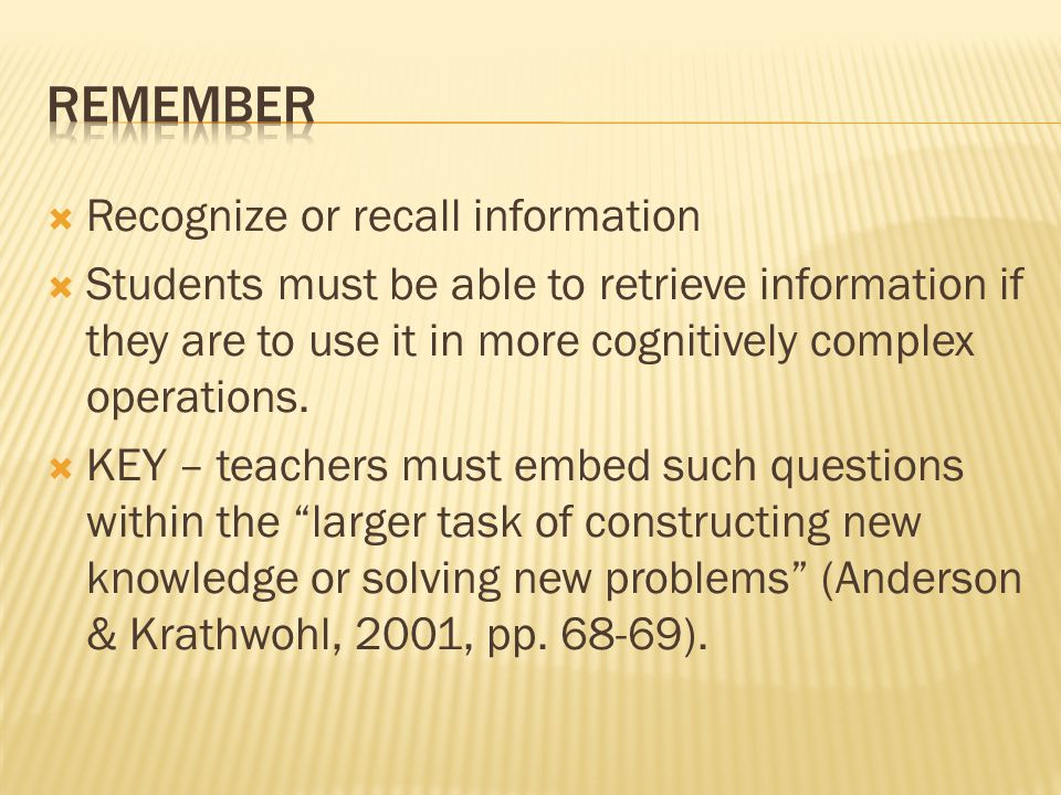  Recognize or recall information  Students must be able to retrieve information if they are to use it in more cognitively complex operations.  KEY