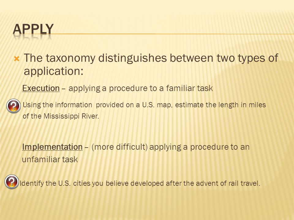  The taxonomy distinguishes between two types of application: Execution – applying a procedure to a familiar task Using the information provided on a