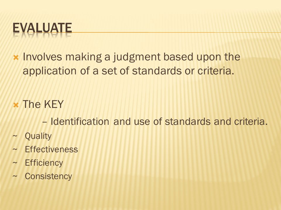  Involves making a judgment based upon the application of a set of standards or criteria.  The KEY – Identification and use of standards and criteri