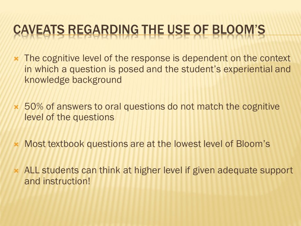  The cognitive level of the response is dependent on the context in which a question is posed and the student's experiential and knowledge background  50% of answers to oral questions do not match the cognitive level of the questions  Most textbook questions are at the lowest level of Bloom's  ALL students can think at higher level if given adequate support and instruction!