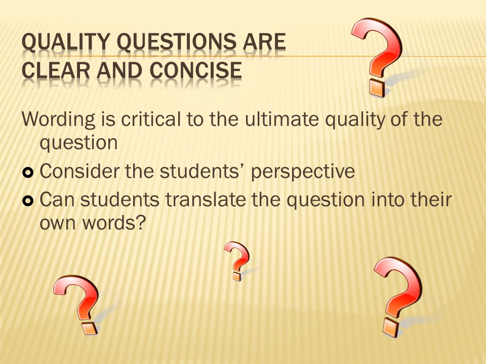 Wording is critical to the ultimate quality of the question  Consider the students' perspective  Can students translate the question into their own