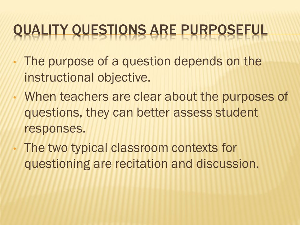 The purpose of a question depends on the instructional objective.
