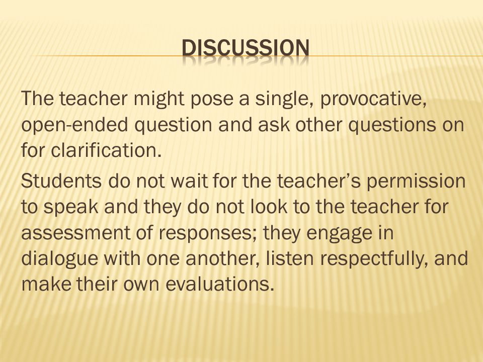 The teacher might pose a single, provocative, open-ended question and ask other questions on for clarification.