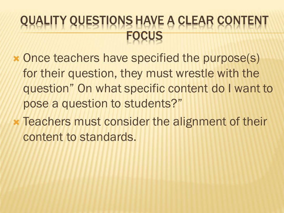 """ Once teachers have specified the purpose(s) for their question, they must wrestle with the question"""" On what specific content do I want to pose a qu"""