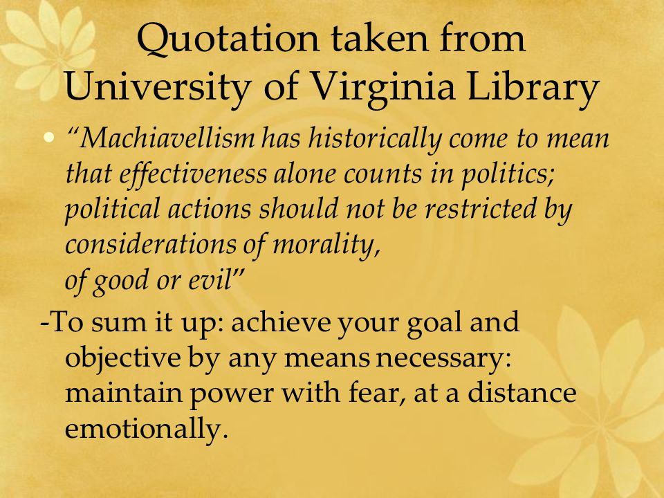 Quotation taken from University of Virginia Library Machiavellism has historically come to mean that effectiveness alone counts in politics; political actions should not be restricted by considerations of morality, of good or evil -To sum it up: achieve your goal and objective by any means necessary: maintain power with fear, at a distance emotionally.