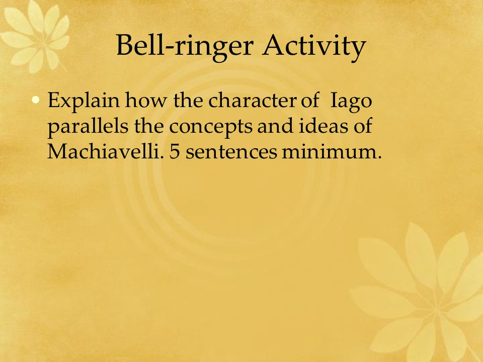 Bell-ringer Activity Explain how the character of Iago parallels the concepts and ideas of Machiavelli.