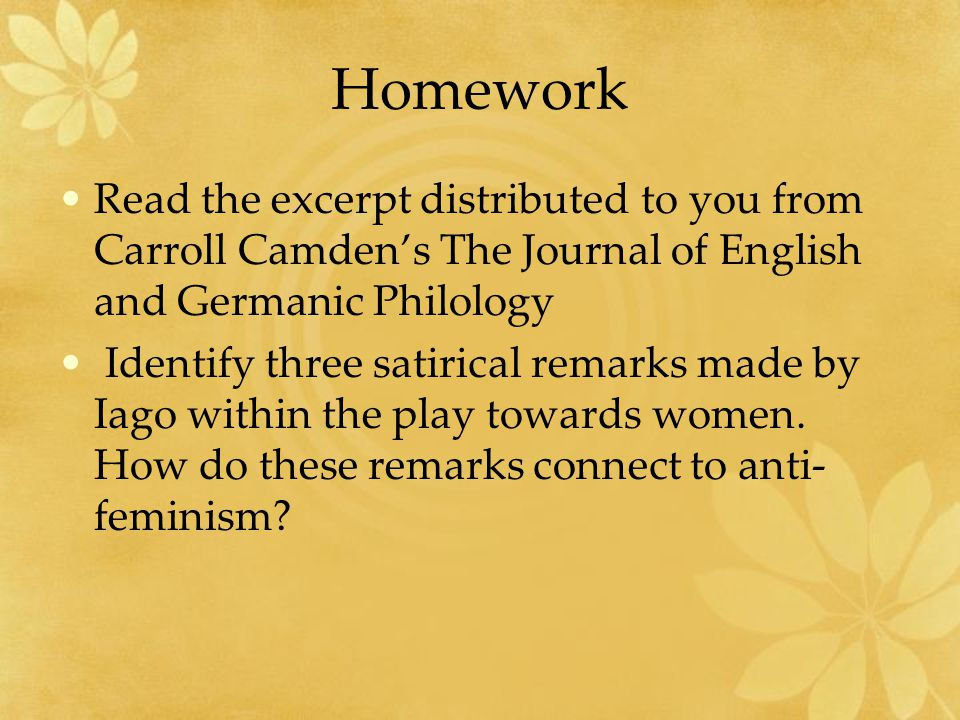 Homework Read the excerpt distributed to you from Carroll Camden's The Journal of English and Germanic Philology Identify three satirical remarks made by Iago within the play towards women.