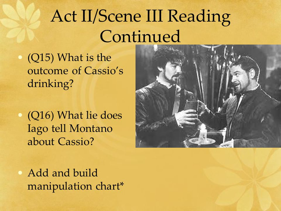Act II/Scene III Reading Continued (Q15) What is the outcome of Cassio's drinking.