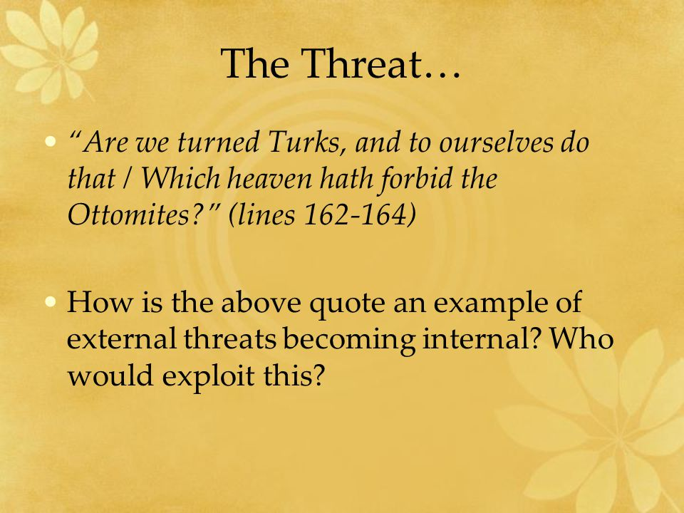 The Threat… Are we turned Turks, and to ourselves do that / Which heaven hath forbid the Ottomites (lines 162-164) How is the above quote an example of external threats becoming internal.