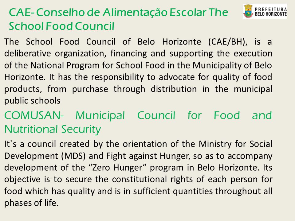 CAE- Conselho de Alimentação Escolar The School Food Council The School Food Council of Belo Horizonte (CAE/BH), is a deliberative organization, financing and supporting the execution of the National Program for School Food in the Municipality of Belo Horizonte.