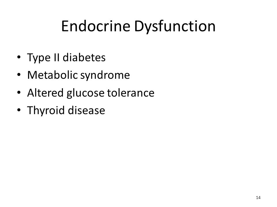 Endocrine Dysfunction Type II diabetes Metabolic syndrome Altered glucose tolerance Thyroid disease 14