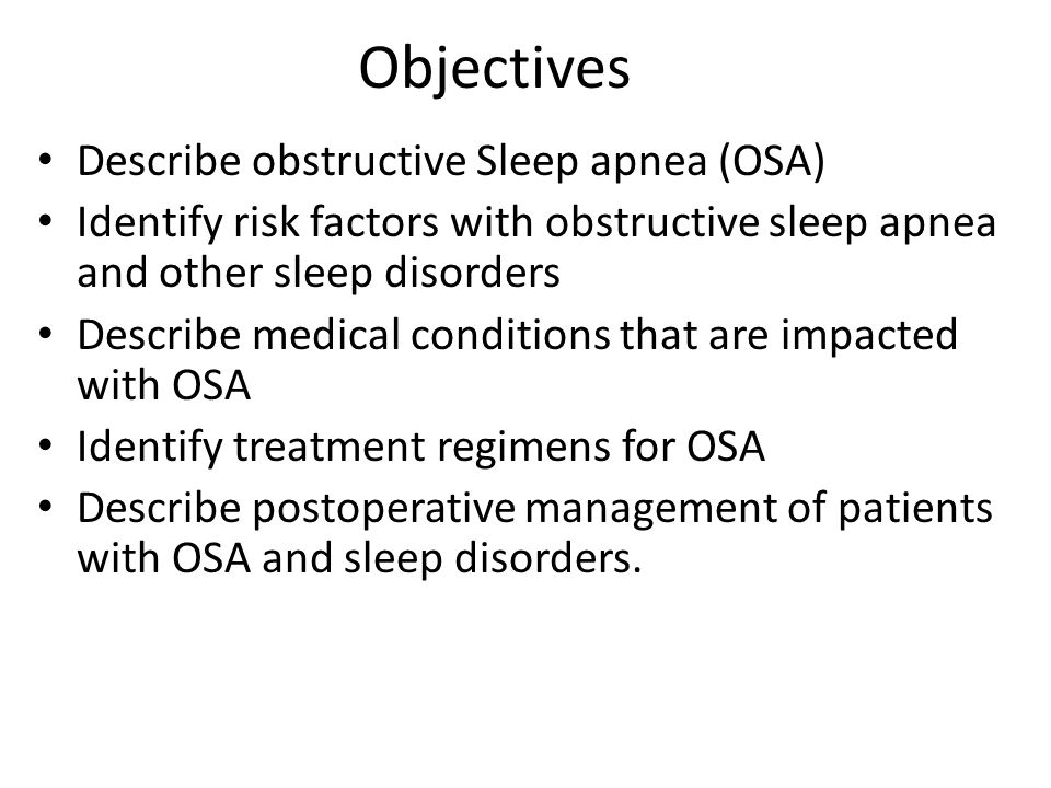 Objectives Describe obstructive Sleep apnea (OSA) Identify risk factors with obstructive sleep apnea and other sleep disorders Describe medical condit