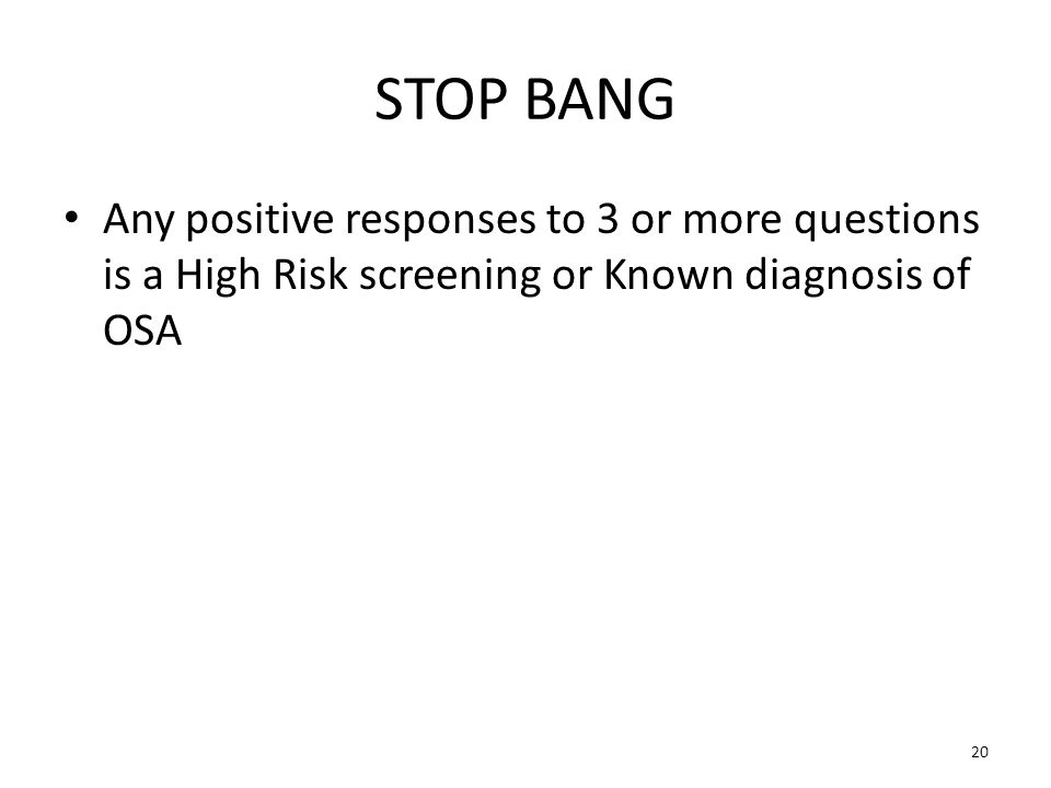 STOP BANG Any positive responses to 3 or more questions is a High Risk screening or Known diagnosis of OSA 20