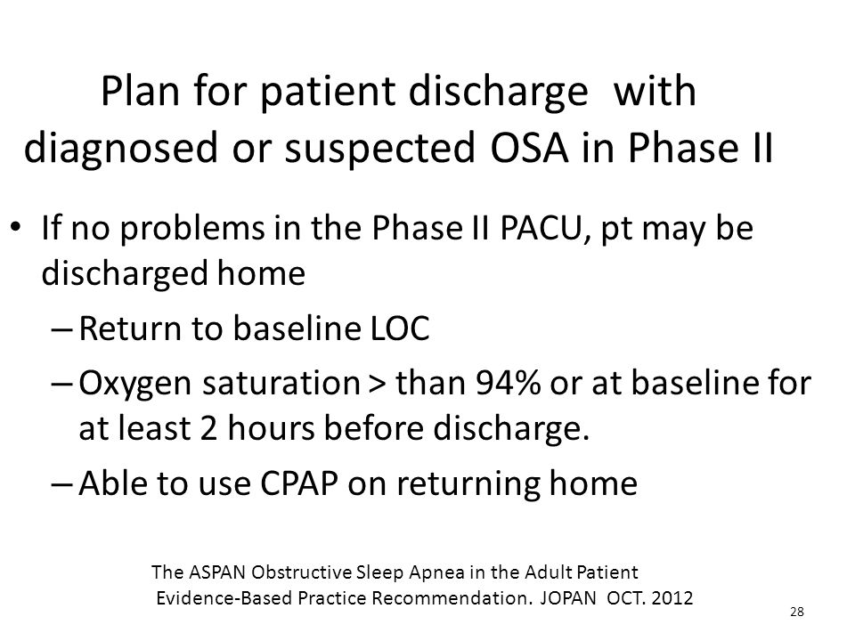 Plan for patient discharge with diagnosed or suspected OSA in Phase II If no problems in the Phase II PACU, pt may be discharged home – Return to base