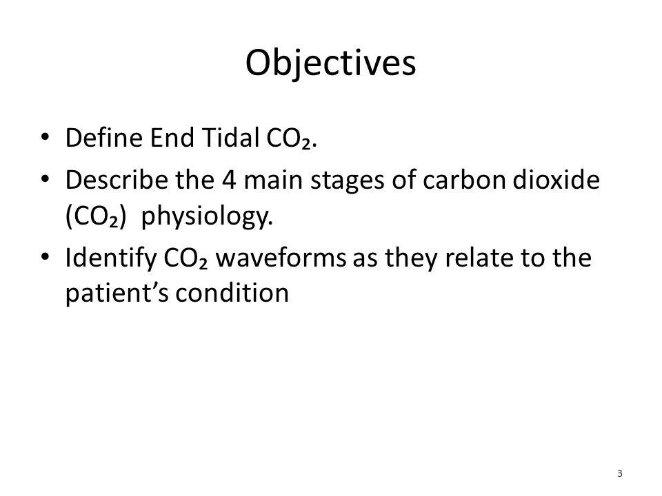 Objectives Define End Tidal CO₂. Describe the 4 main stages of carbon dioxide (CO₂) physiology. Identify CO₂ waveforms as they relate to the patient's