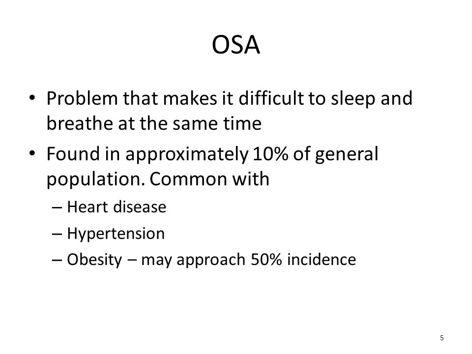 OSA Problem that makes it difficult to sleep and breathe at the same time Found in approximately 10% of general population. Common with – Heart diseas