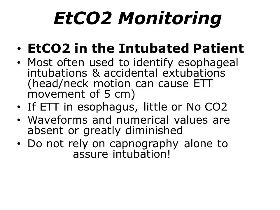 EtCO2 Monitoring EtCO2 in the Intubated Patient Most often used to identify esophageal intubations & accidental extubations (head/neck motion can caus