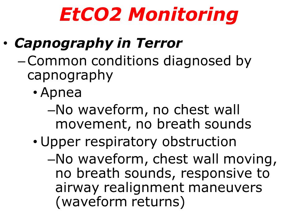Capnography in Terror – Common conditions diagnosed by capnography Apnea – No waveform, no chest wall movement, no breath sounds Upper respiratory obs
