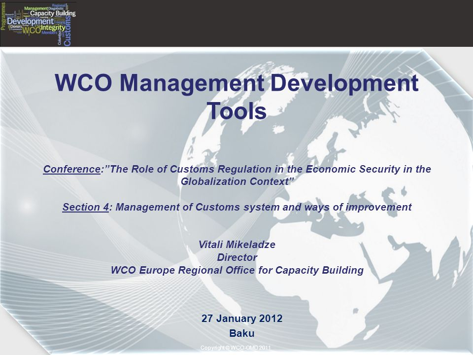 Copyright © 2011– World Customs Organization Copyright © WCO-OMD 2011 WCO Management Development Tools Conference: The Role of Customs Regulation in the Economic Security in the Globalization Context Section 4: Management of Customs system and ways of improvement Vitali Mikeladze Director WCO Europe Regional Office for Capacity Building 27 January 2012 Baku