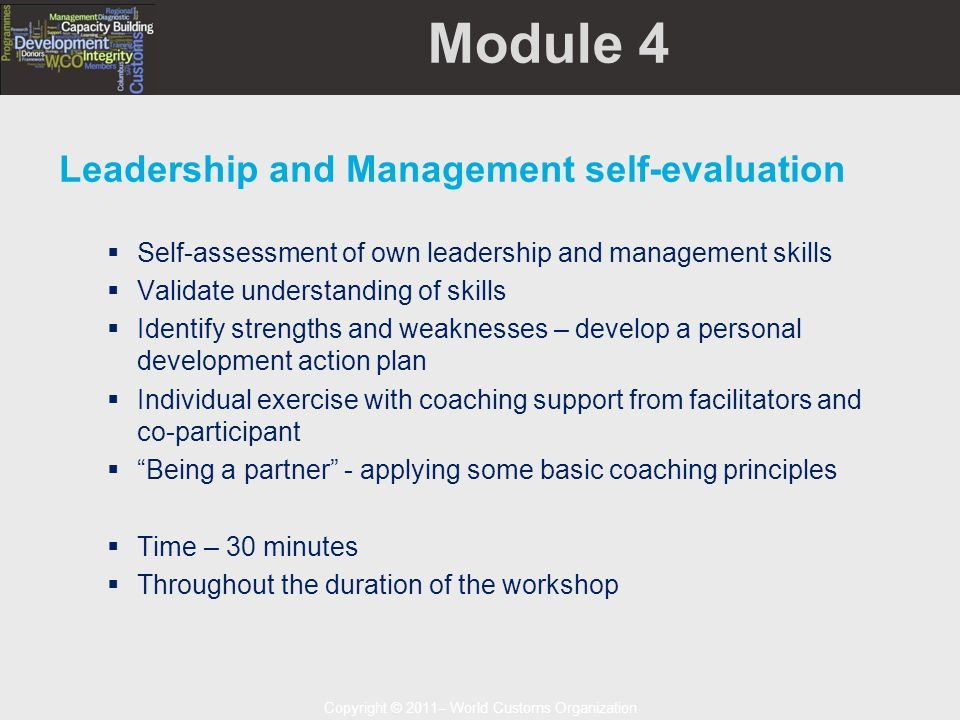 Copyright © 2011– World Customs Organization Module 4 Leadership and Management self-evaluation  Self-assessment of own leadership and management skills  Validate understanding of skills  Identify strengths and weaknesses – develop a personal development action plan  Individual exercise with coaching support from facilitators and co-participant  Being a partner - applying some basic coaching principles  Time – 30 minutes  Throughout the duration of the workshop