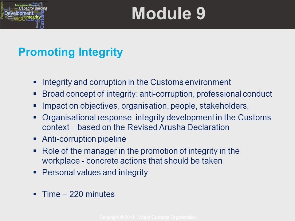 Copyright © 2011– World Customs Organization Module 9 Promoting Integrity  Integrity and corruption in the Customs environment  Broad concept of integrity: anti-corruption, professional conduct  Impact on objectives, organisation, people, stakeholders,  Organisational response: integrity development in the Customs context – based on the Revised Arusha Declaration  Anti-corruption pipeline  Role of the manager in the promotion of integrity in the workplace - concrete actions that should be taken  Personal values and integrity  Time – 220 minutes