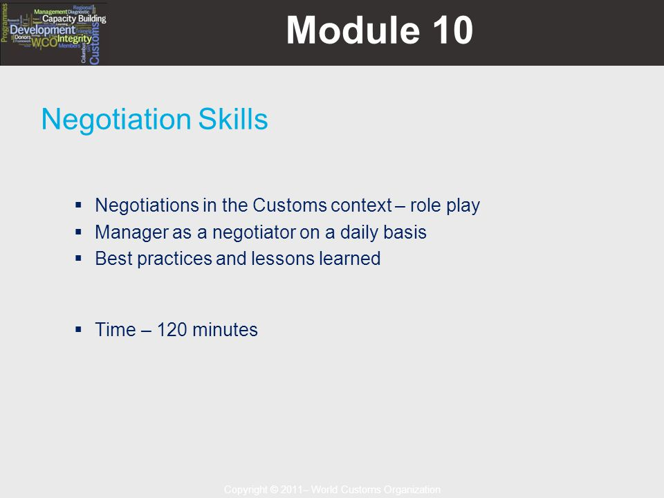 Copyright © 2011– World Customs Organization Module 10 Negotiation Skills  Negotiations in the Customs context – role play  Manager as a negotiator on a daily basis  Best practices and lessons learned  Time – 120 minutes