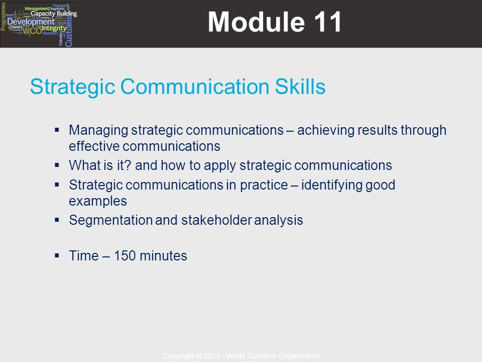 Copyright © 2011– World Customs Organization Module 11 Strategic Communication Skills  Managing strategic communications – achieving results through effective communications  What is it.
