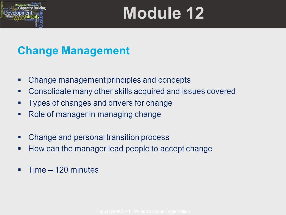 Copyright © 2011– World Customs Organization Module 12 Change Management  Change management principles and concepts  Consolidate many other skills acquired and issues covered  Types of changes and drivers for change  Role of manager in managing change  Change and personal transition process  How can the manager lead people to accept change  Time – 120 minutes