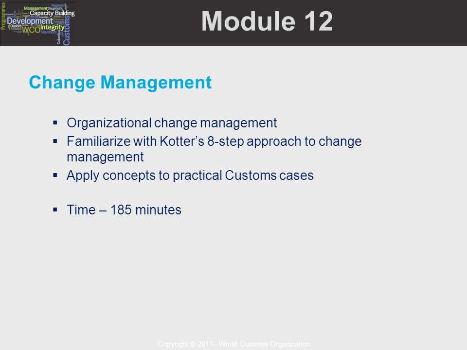 Copyright © 2011– World Customs Organization Module 12 Change Management  Organizational change management  Familiarize with Kotter's 8-step approach to change management  Apply concepts to practical Customs cases  Time – 185 minutes