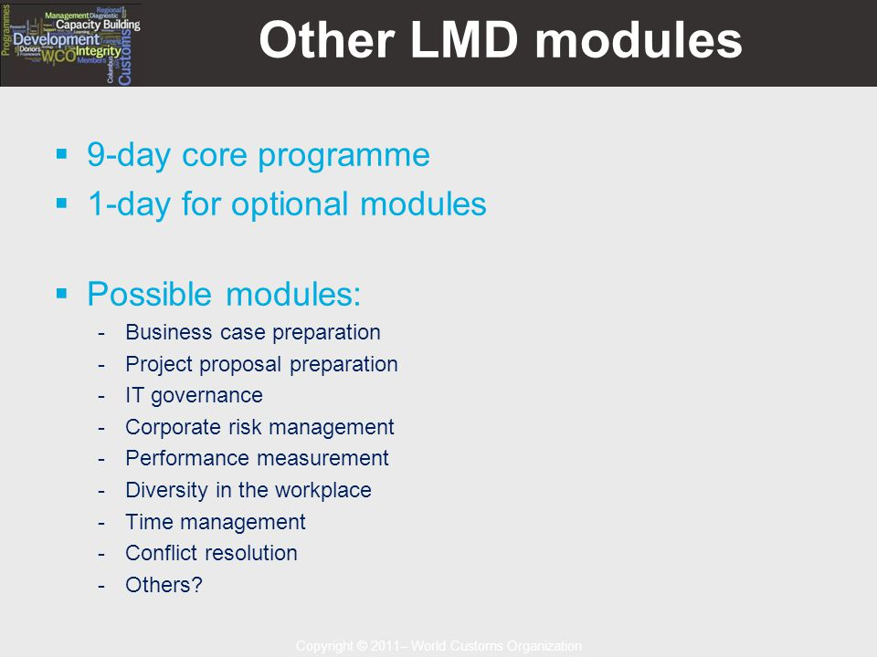 Copyright © 2011– World Customs Organization Other LMD modules  9-day core programme  1-day for optional modules  Possible modules: -Business case preparation -Project proposal preparation -IT governance -Corporate risk management -Performance measurement -Diversity in the workplace -Time management -Conflict resolution -Others